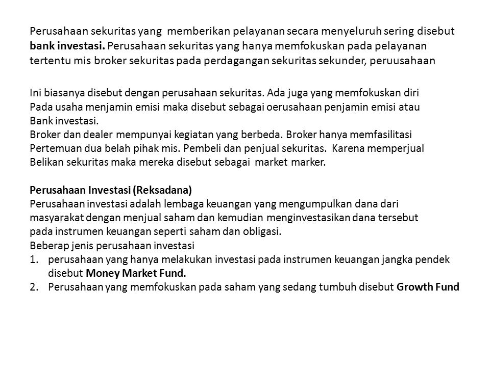 Perusahaan sekuritas yang memberikan pelayanan secara menyeluruh sering disebut bank investasi. Perusahaan sekuritas yang hanya memfokuskan pada pelayanan tertentu mis broker sekuritas pada perdagangan sekuritas sekunder, peruusahaan