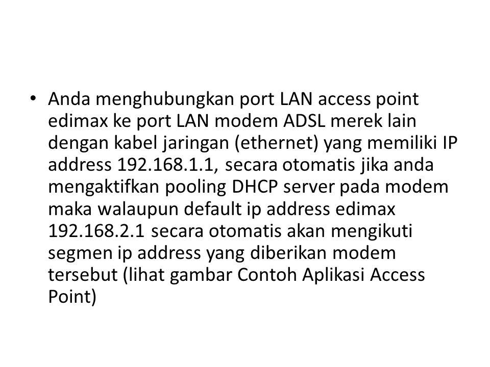 Anda menghubungkan port LAN access point edimax ke port LAN modem ADSL merek lain dengan kabel jaringan (ethernet) yang memiliki IP address 192.168.1.1, secara otomatis jika anda mengaktifkan pooling DHCP server pada modem maka walaupun default ip address edimax 192.168.2.1 secara otomatis akan mengikuti segmen ip address yang diberikan modem tersebut (lihat gambar Contoh Aplikasi Access Point)