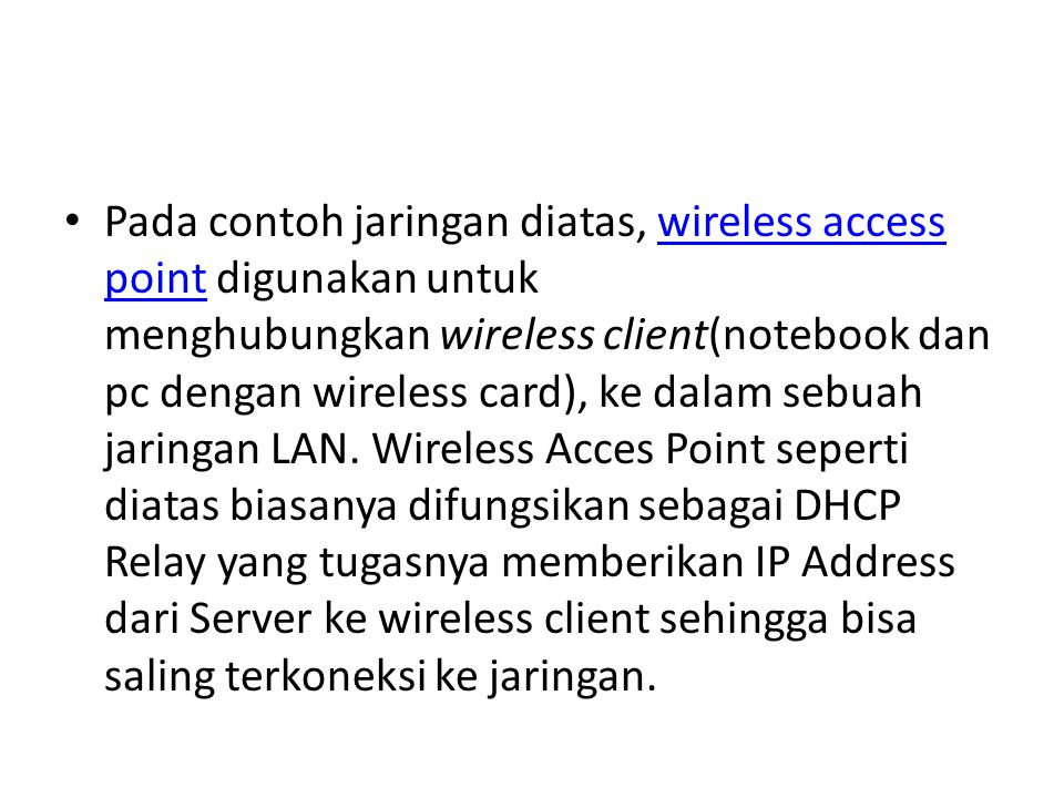 Pada contoh jaringan diatas, wireless access point digunakan untuk menghubungkan wireless client(notebook dan pc dengan wireless card), ke dalam sebuah jaringan LAN.