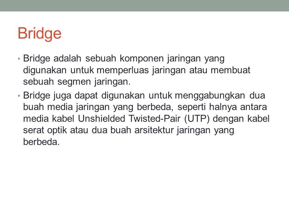 Bridge Bridge adalah sebuah komponen jaringan yang digunakan untuk memperluas jaringan atau membuat sebuah segmen jaringan.