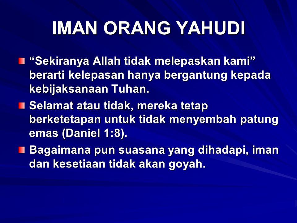 IMAN ORANG YAHUDI Sekiranya Allah tidak melepaskan kami berarti kelepasan hanya bergantung kepada kebijaksanaan Tuhan.