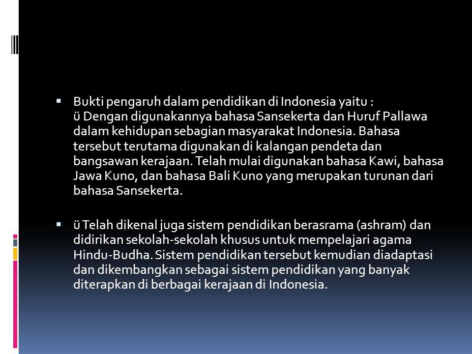 Bukti pengaruh dalam pendidikan di Indonesia yaitu : ü Dengan digunakannya bahasa Sansekerta dan Huruf Pallawa dalam kehidupan sebagian masyarakat Indonesia. Bahasa tersebut terutama digunakan di kalangan pendeta dan bangsawan kerajaan. Telah mulai digunakan bahasa Kawi, bahasa Jawa Kuno, dan bahasa Bali Kuno yang merupakan turunan dari bahasa Sansekerta.