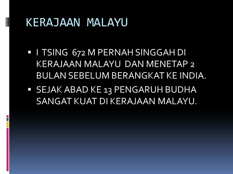 KERAJAAN MALAYU I TSING 672 M PERNAH SINGGAH DI KERAJAAN MALAYU DAN MENETAP 2 BULAN SEBELUM BERANGKAT KE INDIA.