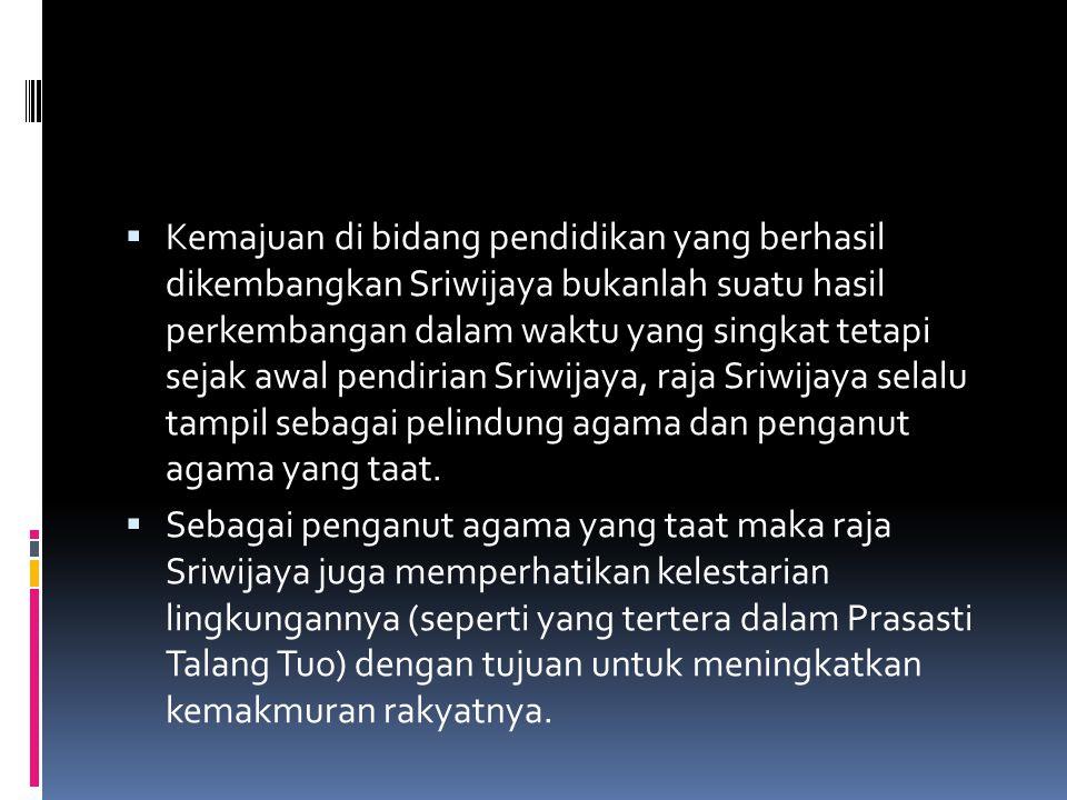 Kemajuan di bidang pendidikan yang berhasil dikembangkan Sriwijaya bukanlah suatu hasil perkembangan dalam waktu yang singkat tetapi sejak awal pendirian Sriwijaya, raja Sriwijaya selalu tampil sebagai pelindung agama dan penganut agama yang taat.