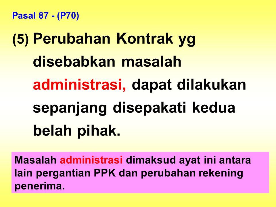 Pasal 87 - (P70) (5) Perubahan Kontrak yg disebabkan masalah administrasi, dapat dilakukan sepanjang disepakati kedua belah pihak.