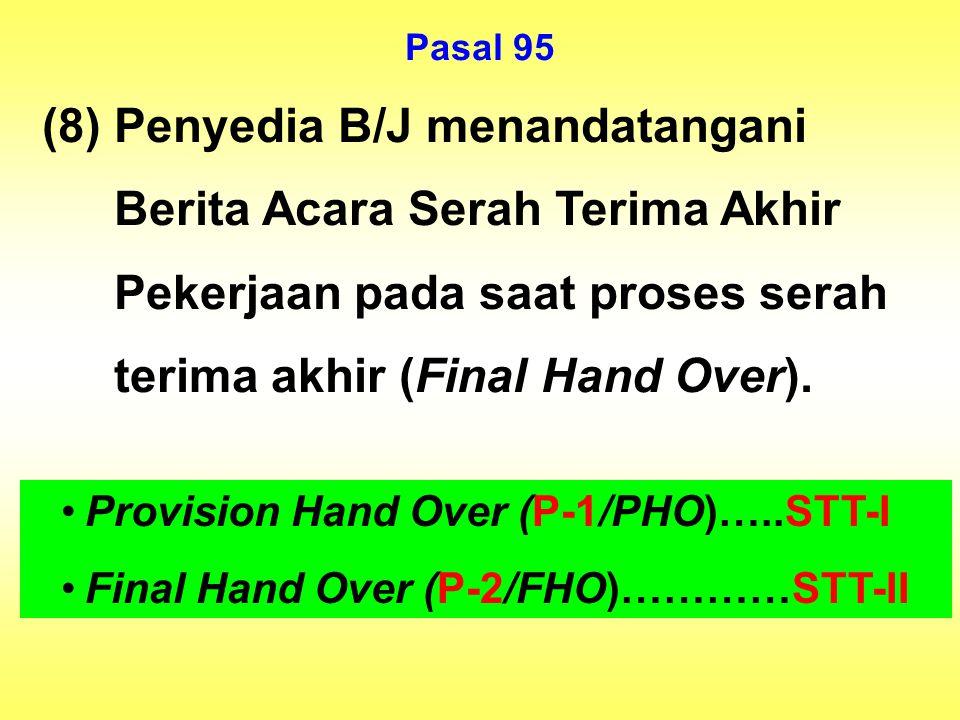 Pasal 95 (8) Penyedia B/J menandatangani Berita Acara Serah Terima Akhir Pekerjaan pada saat proses serah terima akhir (Final Hand Over).