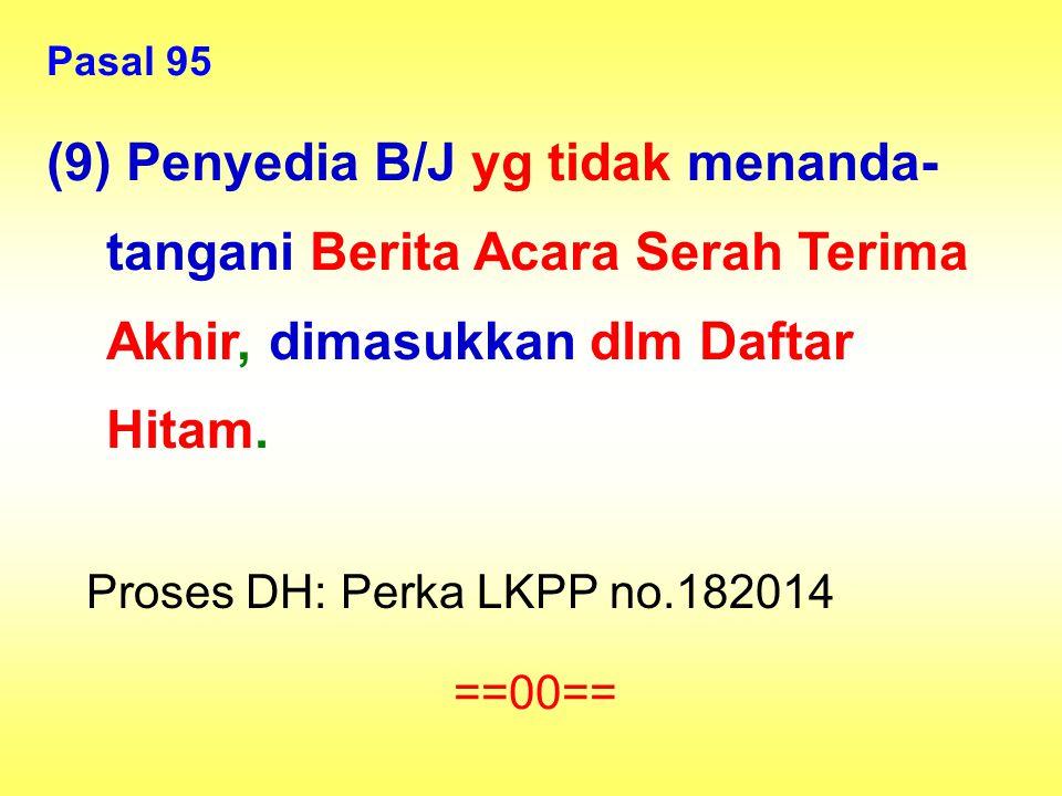 Pasal 95 (9) Penyedia B/J yg tidak menanda-tangani Berita Acara Serah Terima Akhir, dimasukkan dlm Daftar Hitam.