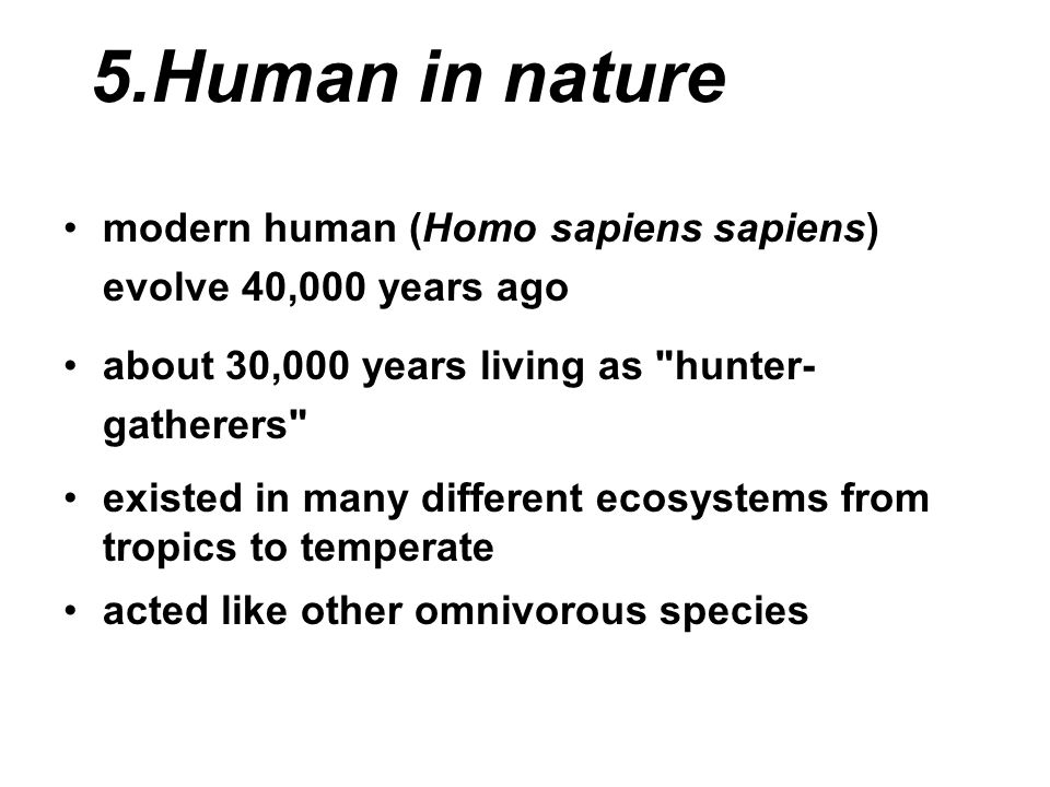 5.Human in nature modern human (Homo sapiens sapiens) evolve 40,000 years ago. about 30,000 years living as hunter-gatherers