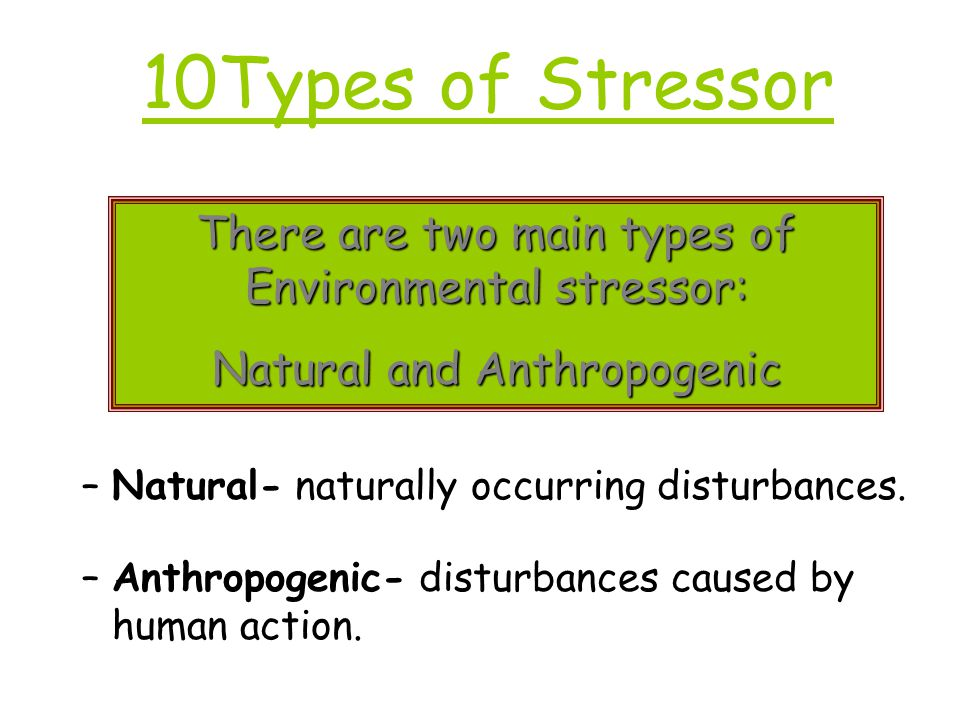 10Types of Stressor There are two main types of Environmental stressor: Natural and Anthropogenic.