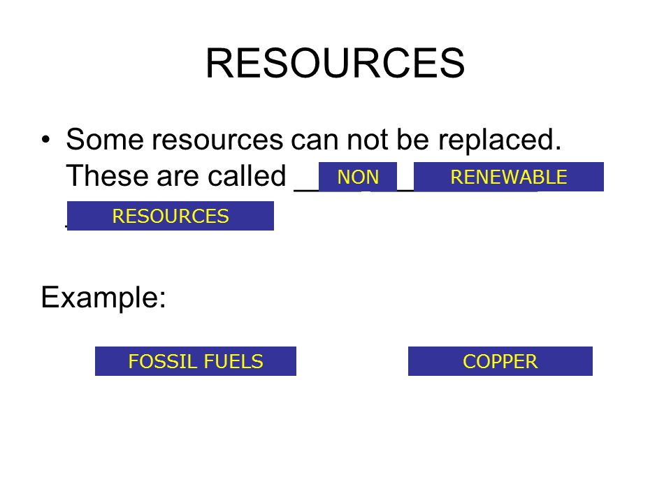 RESOURCES Some resources can not be replaced. These are called ____-__________ ___________. Example:
