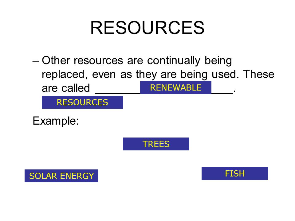 RESOURCES Other resources are continually being replaced, even as they are being used. These are called __________ ___________.