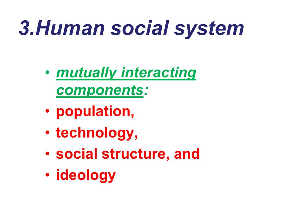3.Human social system mutually interacting components: population,