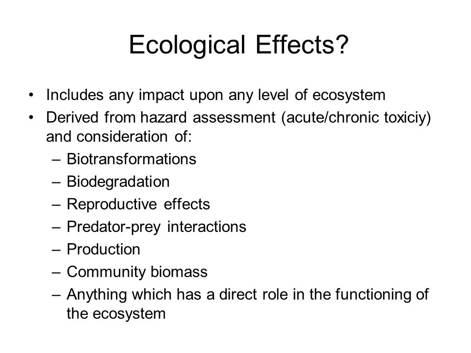 Ecological Effects Includes any impact upon any level of ecosystem