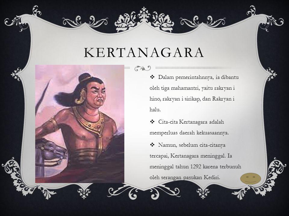 Kertanagara Dalam pemerintahnnya, ia dibantu oleh tiga mahamantri, yaitu rakryan i hino, rakryan i sirikap, dan Rakryan i halu.