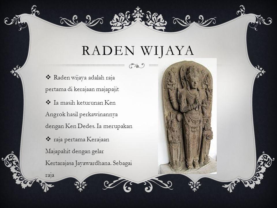 Raden Wijaya Raden wijaya adalah raja pertama di kerajaan majapajit