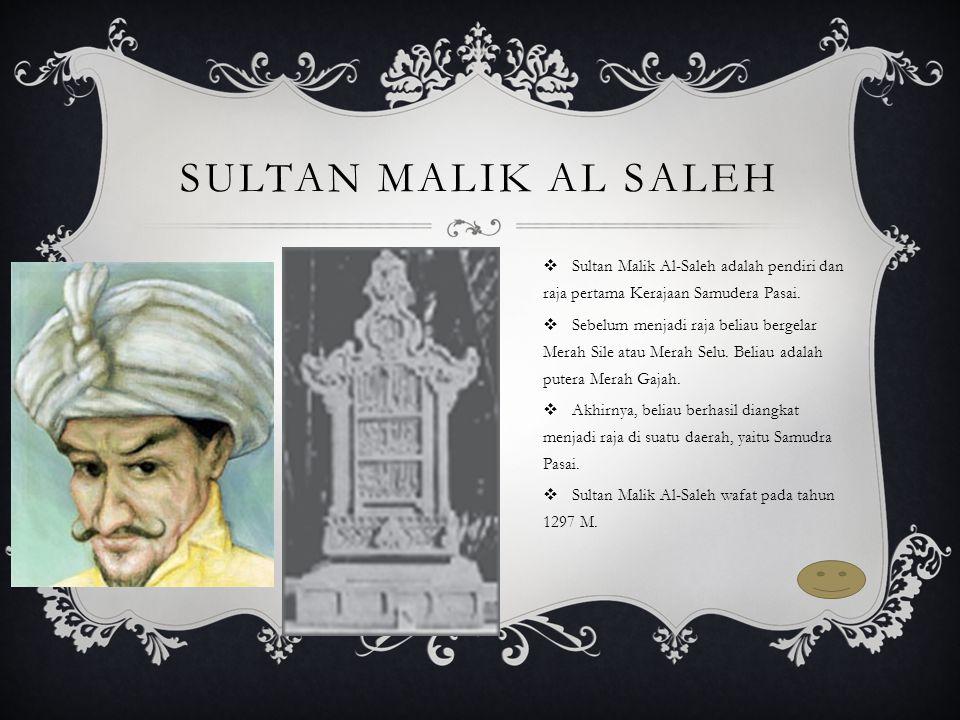 Sultan Malik al Saleh Sultan Malik Al-Saleh adalah pendiri dan raja pertama Kerajaan Samudera Pasai.