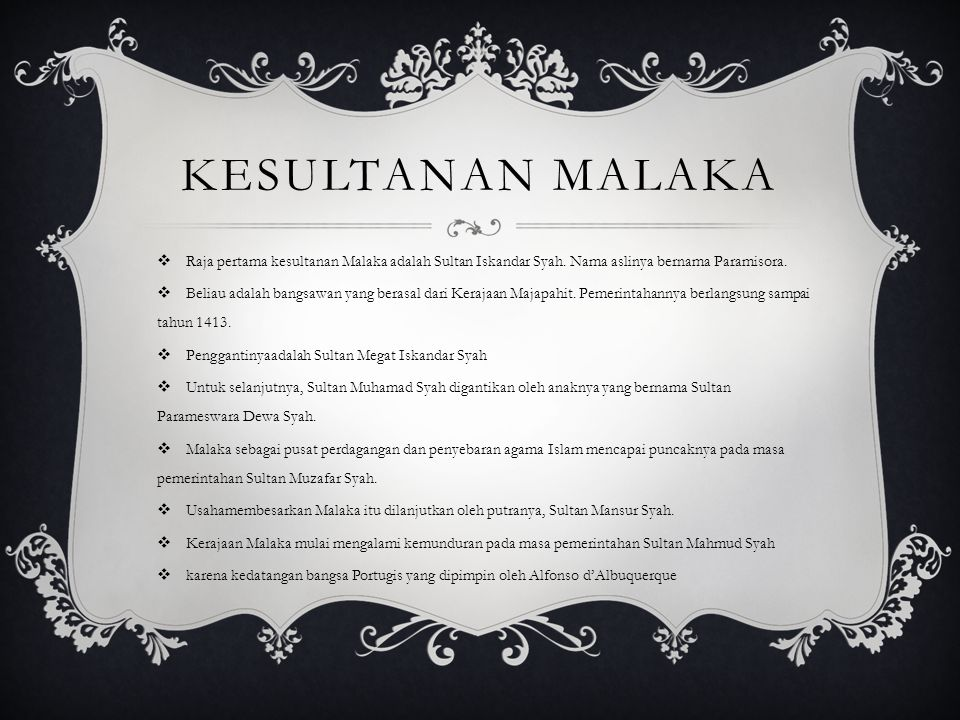 Kesultanan Malaka Raja pertama kesultanan Malaka adalah Sultan Iskandar Syah. Nama aslinya bernama Paramisora.