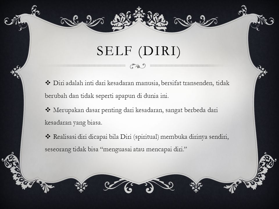 Self (diri) Diri adalah inti dari kesadaran manusia, bersifat transenden, tidak berubah dan tidak seperti apapun di dunia ini.