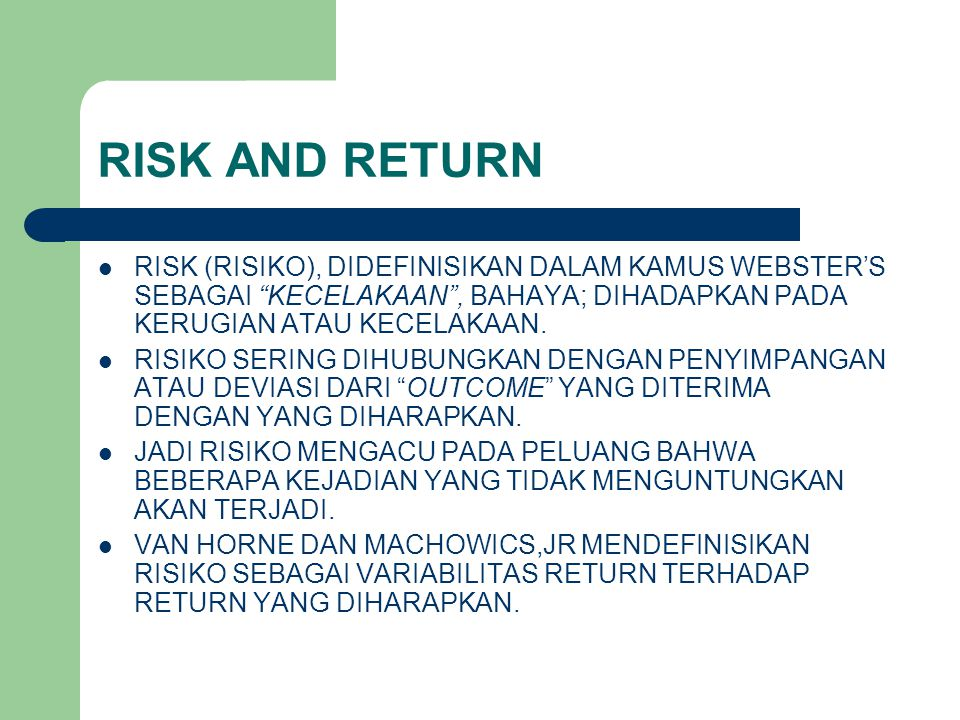 RISK AND RETURN RISK (RISIKO), DIDEFINISIKAN DALAM KAMUS WEBSTER'S SEBAGAI KECELAKAAN , BAHAYA; DIHADAPKAN PADA KERUGIAN ATAU KECELAKAAN.