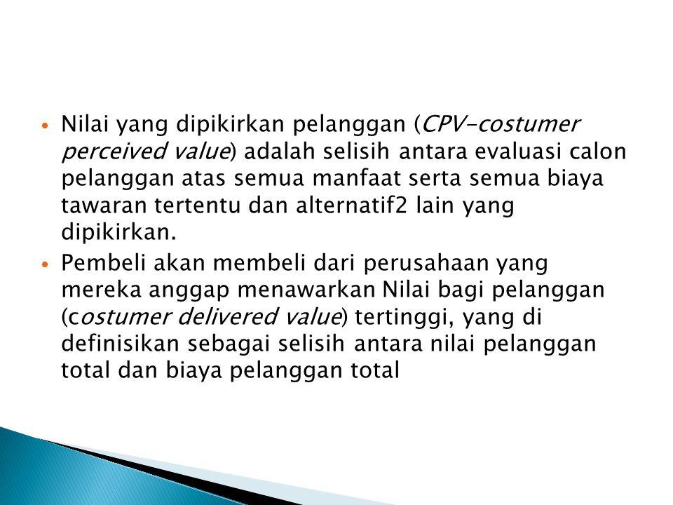 Nilai yang dipikirkan pelanggan (CPV-costumer perceived value) adalah selisih antara evaluasi calon pelanggan atas semua manfaat serta semua biaya tawaran tertentu dan alternatif2 lain yang dipikirkan.