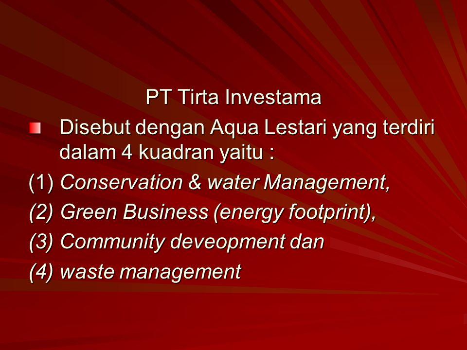 PT Tirta Investama Disebut dengan Aqua Lestari yang terdiri dalam 4 kuadran yaitu : (1) Conservation & water Management,