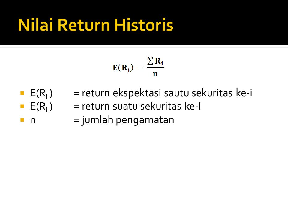 Nilai Return Historis E(Ri ) = return ekspektasi sautu sekuritas ke-i
