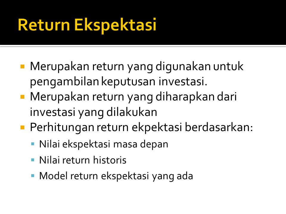 Return Ekspektasi Merupakan return yang digunakan untuk pengambilan keputusan investasi.
