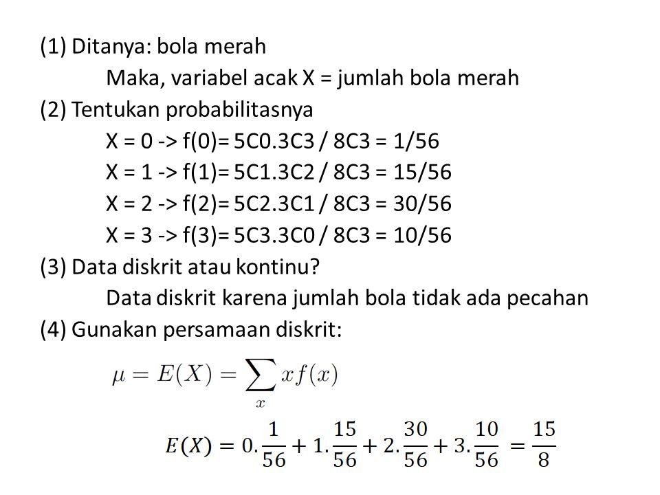 (1) Ditanya: bola merah Maka, variabel acak X = jumlah bola merah (2) Tentukan probabilitasnya X = 0 -> f(0)= 5C0.3C3 / 8C3 = 1/56 X = 1 -> f(1)= 5C1.3C2 / 8C3 = 15/56 X = 2 -> f(2)= 5C2.3C1 / 8C3 = 30/56 X = 3 -> f(3)= 5C3.3C0 / 8C3 = 10/56 (3) Data diskrit atau kontinu.