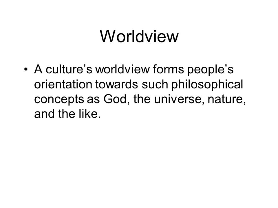 Worldview A culture's worldview forms people's orientation towards such philosophical concepts as God, the universe, nature, and the like.