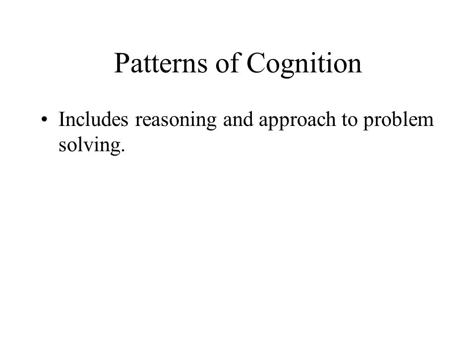 Patterns of Cognition Includes reasoning and approach to problem solving.