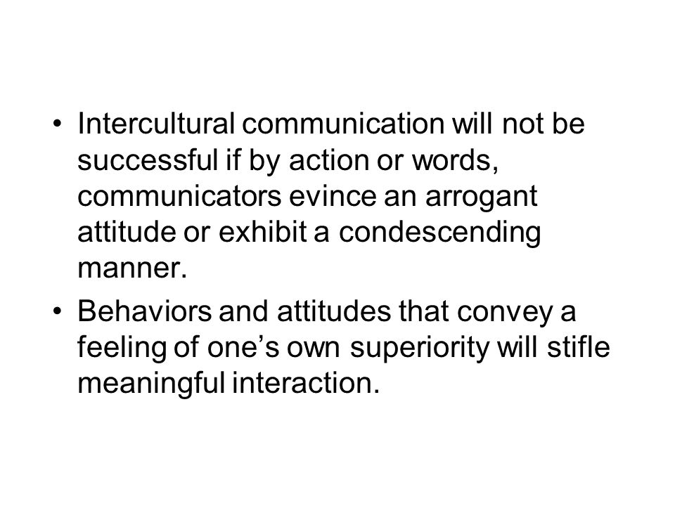 Intercultural communication will not be successful if by action or words, communicators evince an arrogant attitude or exhibit a condescending manner.
