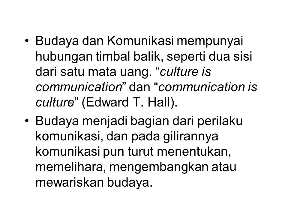 Budaya dan Komunikasi mempunyai hubungan timbal balik, seperti dua sisi dari satu mata uang. culture is communication dan communication is culture (Edward T. Hall).