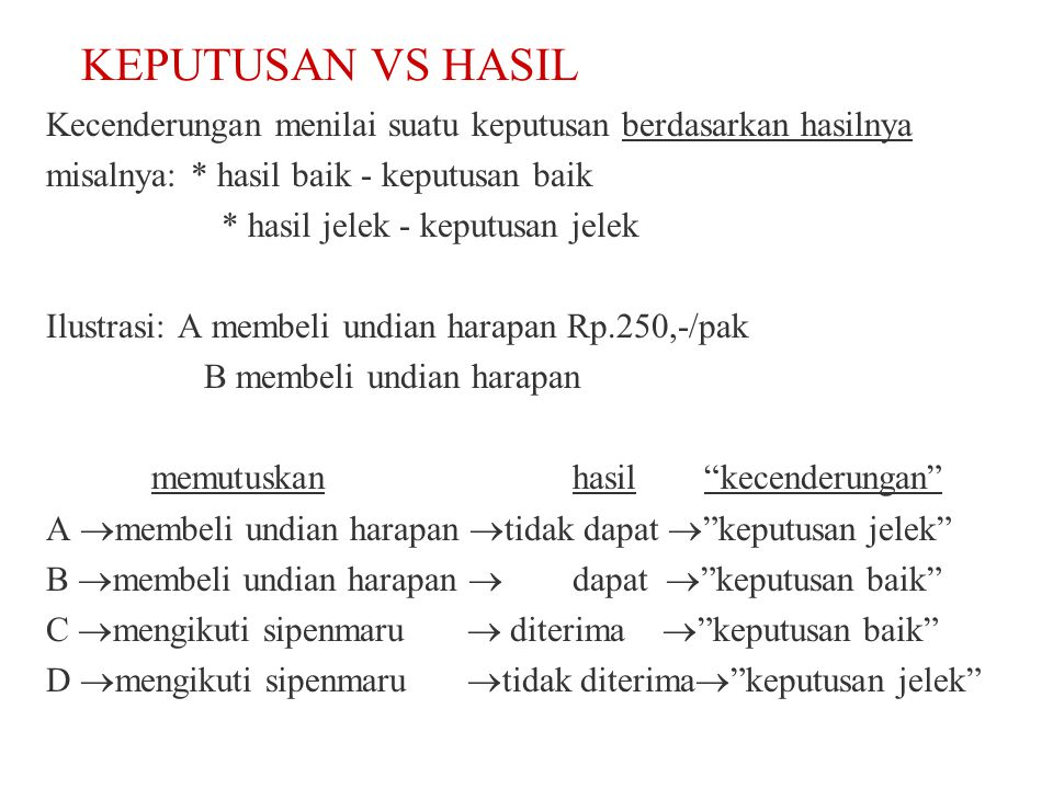 KEPUTUSAN VS HASIL Kecenderungan menilai suatu keputusan berdasarkan hasilnya. misalnya: * hasil baik - keputusan baik.