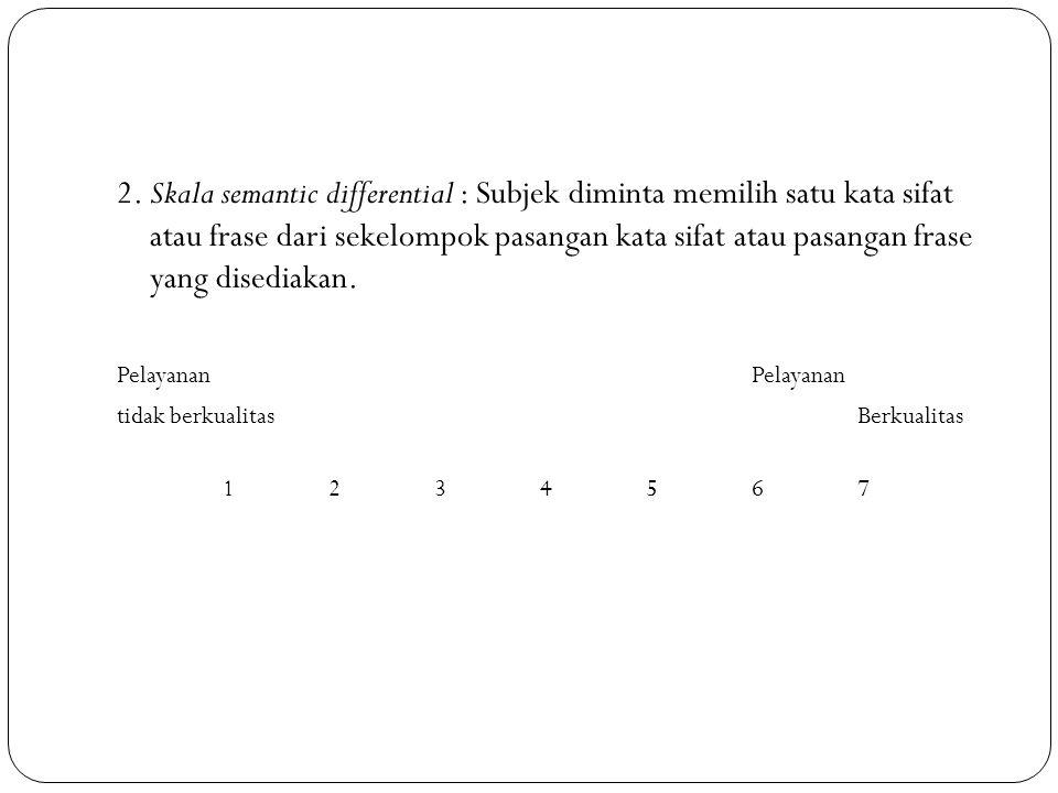2. Skala semantic differential : Subjek diminta memilih satu kata sifat atau frase dari sekelompok pasangan kata sifat atau pasangan frase yang disediakan.