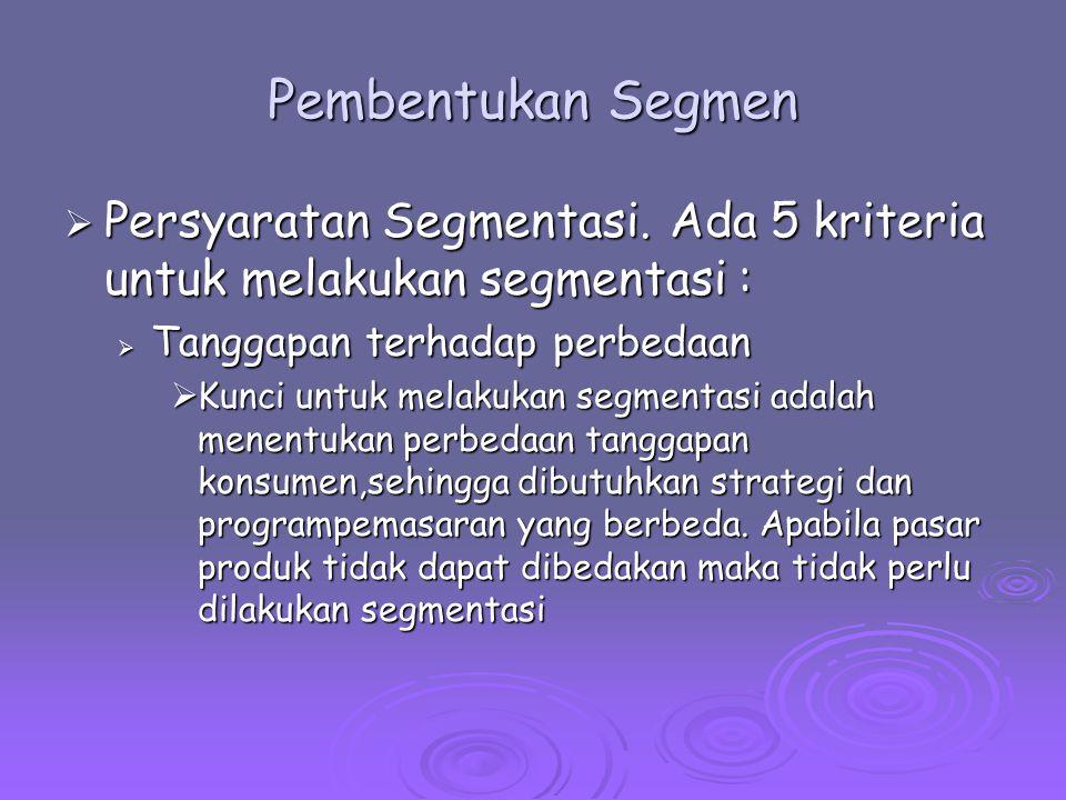 Pembentukan Segmen Persyaratan Segmentasi. Ada 5 kriteria untuk melakukan segmentasi : Tanggapan terhadap perbedaan.
