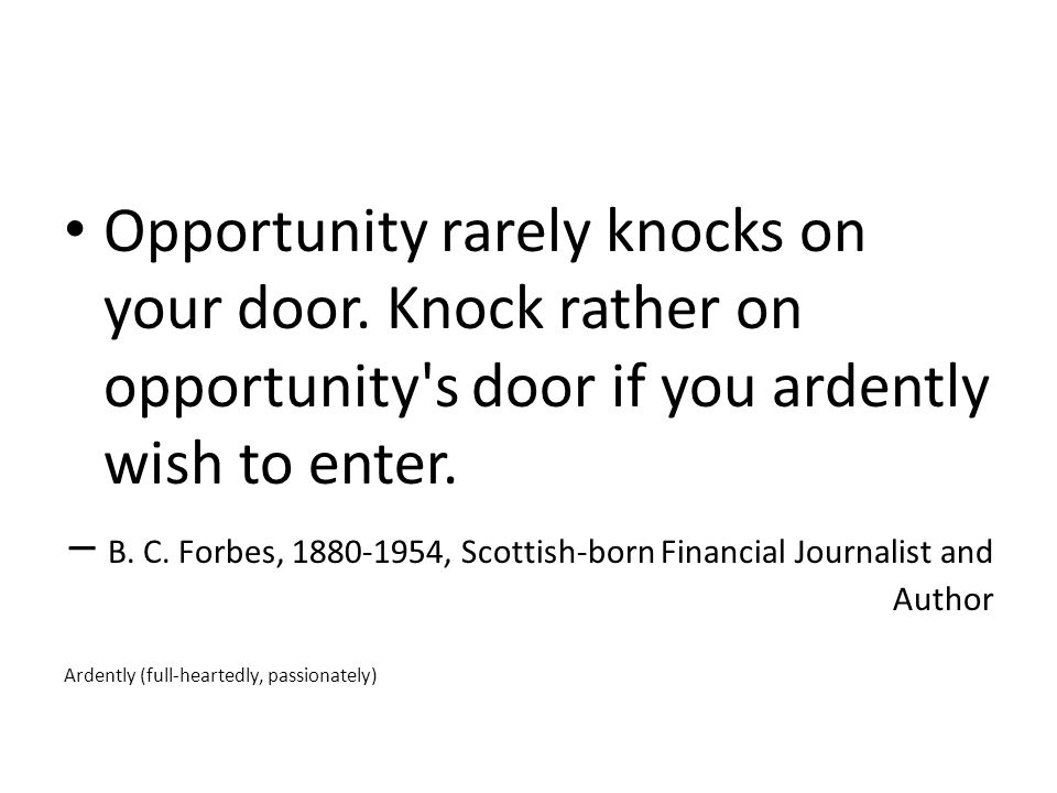 Opportunity rarely knocks on your door