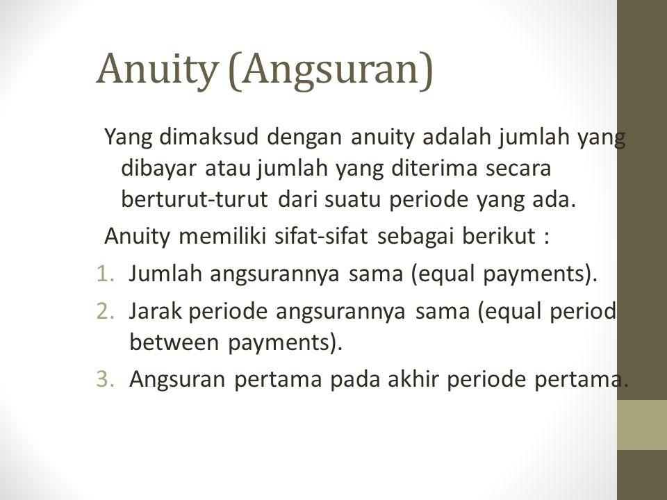 Anuity (Angsuran) Yang dimaksud dengan anuity adalah jumlah yang dibayar atau jumlah yang diterima secara berturut-turut dari suatu periode yang ada.