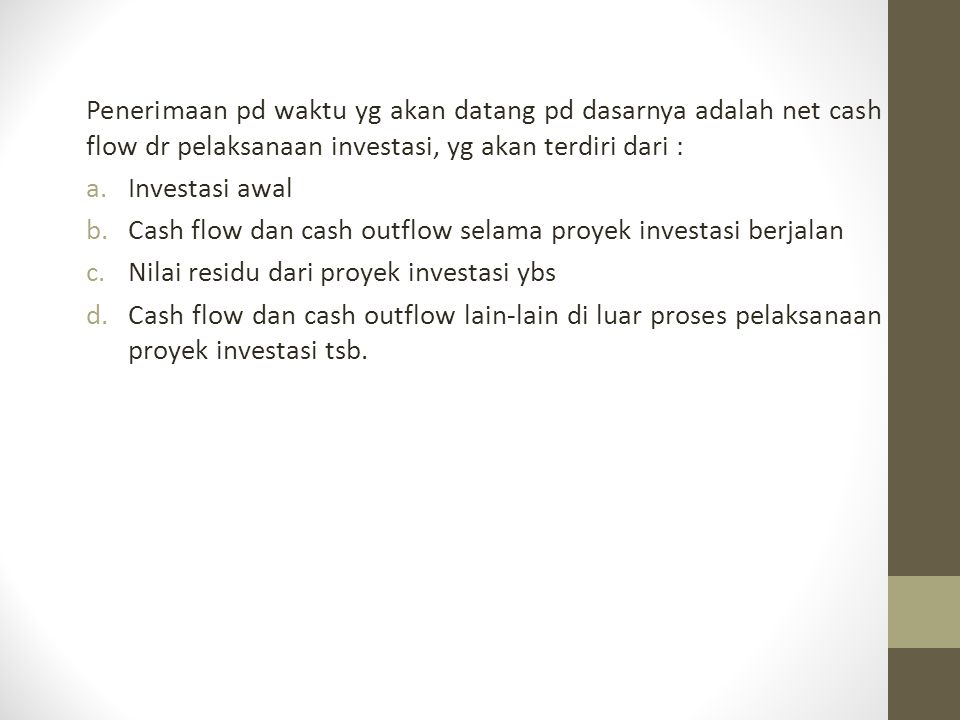 Penerimaan pd waktu yg akan datang pd dasarnya adalah net cash flow dr pelaksanaan investasi, yg akan terdiri dari :