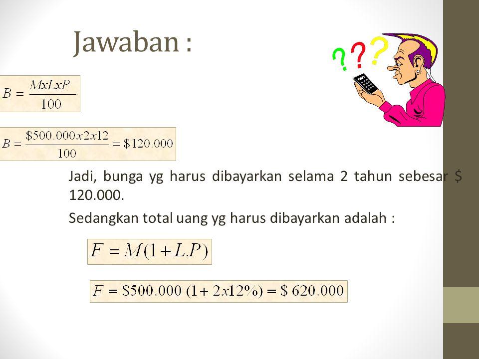 Jawaban : Jadi, bunga yg harus dibayarkan selama 2 tahun sebesar $ 120.000.