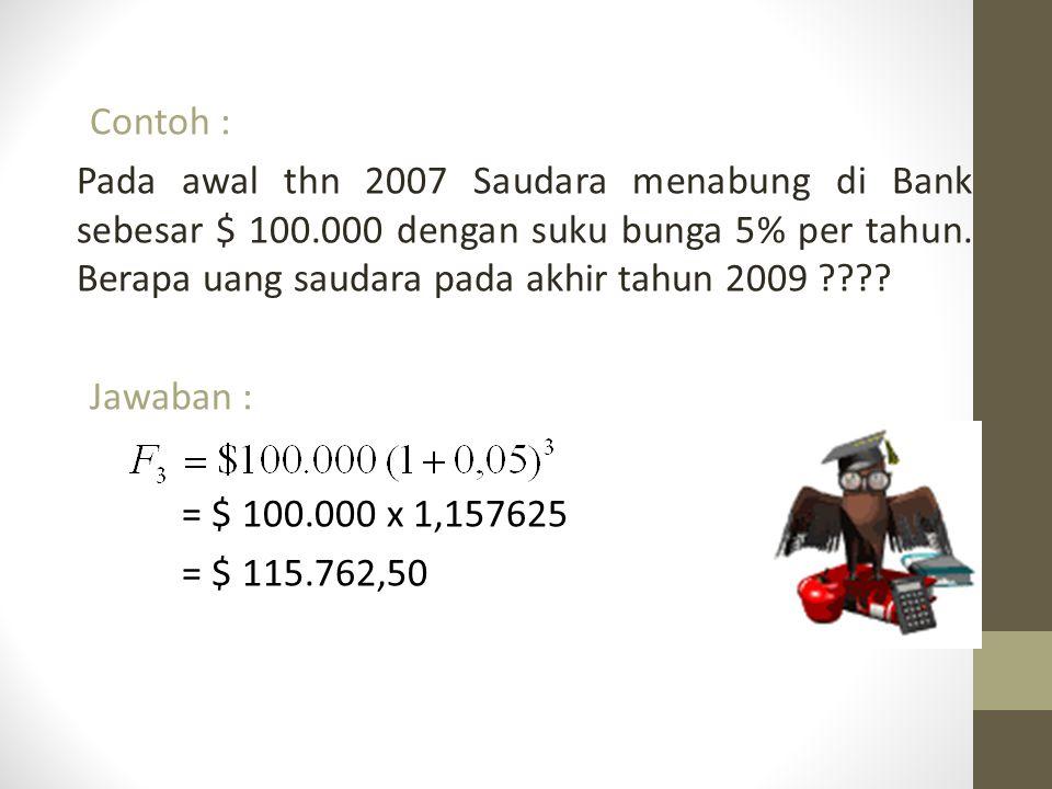 Contoh : Pada awal thn 2007 Saudara menabung di Bank sebesar $ 100.000 dengan suku bunga 5% per tahun. Berapa uang saudara pada akhir tahun 2009