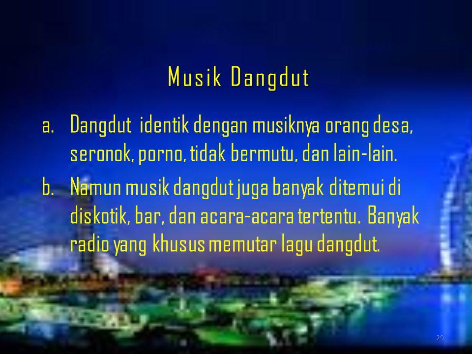 Musik Dangdut Dangdut identik dengan musiknya orang desa, seronok, porno, tidak bermutu, dan lain-lain.
