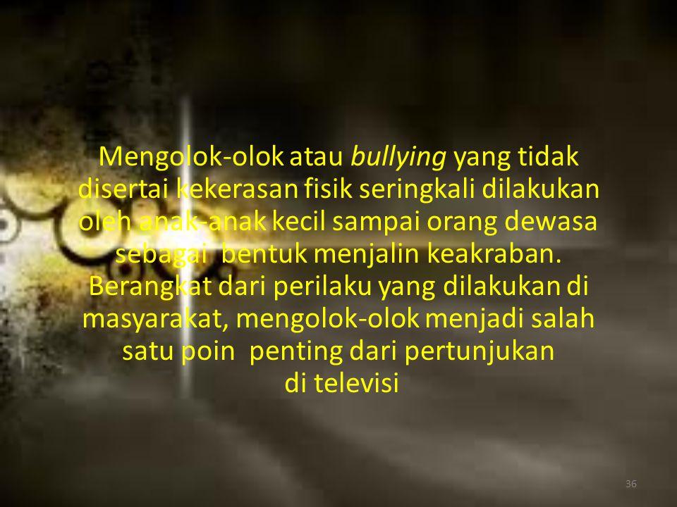 Mengolok-olok atau bullying yang tidak disertai kekerasan fisik seringkali dilakukan oleh anak-anak kecil sampai orang dewasa sebagai bentuk menjalin keakraban.