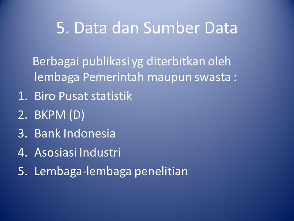 5. Data dan Sumber Data Berbagai publikasi yg diterbitkan oleh lembaga Pemerintah maupun swasta : Biro Pusat statistik.