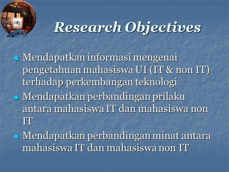 Research Objectives Mendapatkan informasi mengenai pengetahuan mahasiswa UI (IT & non IT) terhadap perkembangan teknologi.