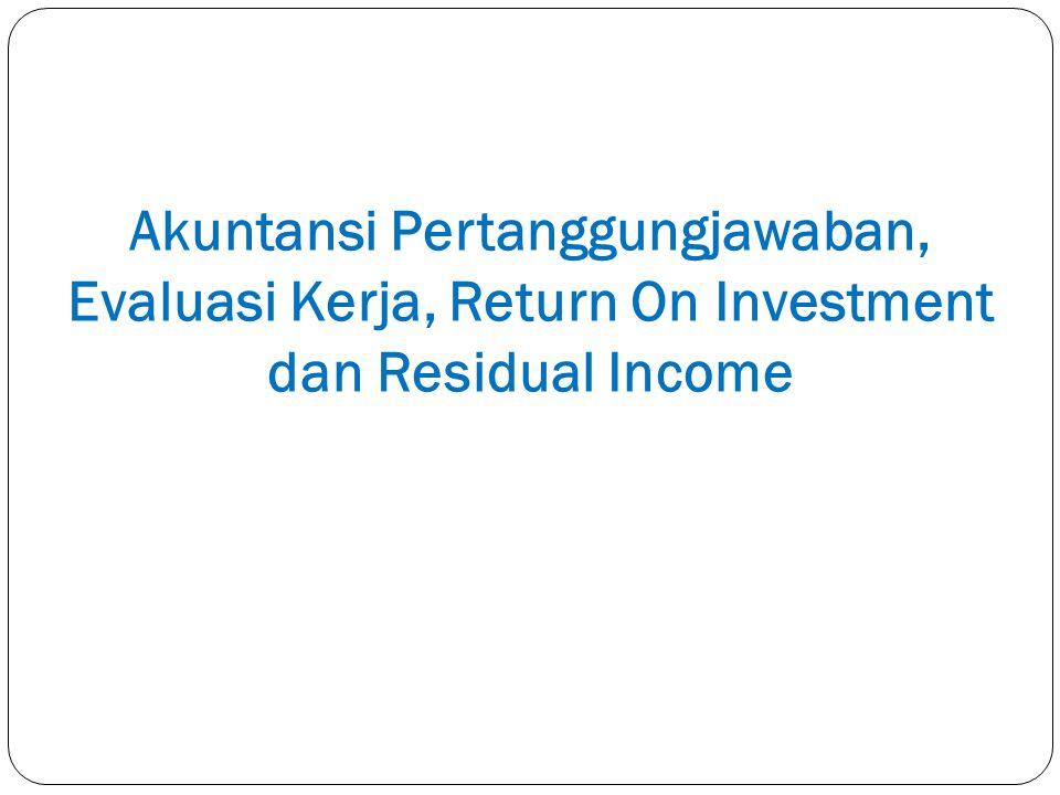 Akuntansi Pertanggungjawaban, Evaluasi Kerja, Return On Investment dan Residual Income