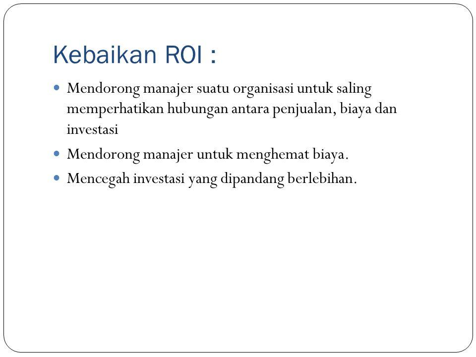 Kebaikan ROI : Mendorong manajer suatu organisasi untuk saling memperhatikan hubungan antara penjualan, biaya dan investasi.