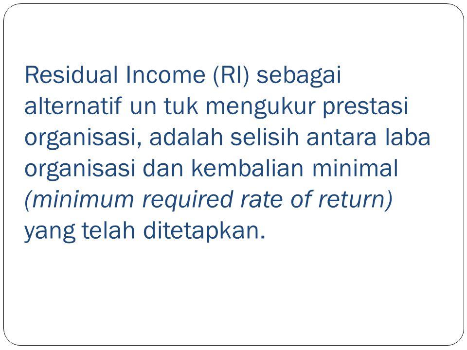 Residual Income (RI) sebagai alternatif un tuk mengukur prestasi organisasi, adalah selisih antara laba organisasi dan kembalian minimal (minimum required rate of return) yang telah ditetapkan.