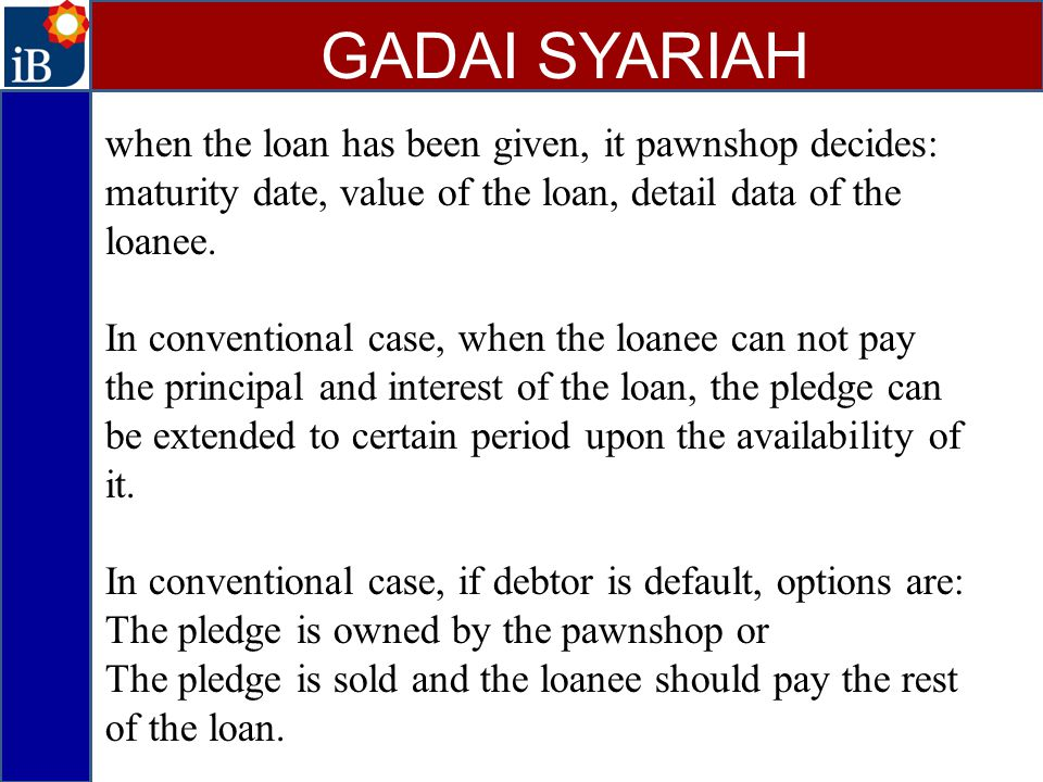 GADAI SYARIAH when the loan has been given, it pawnshop decides: maturity date, value of the loan, detail data of the loanee.