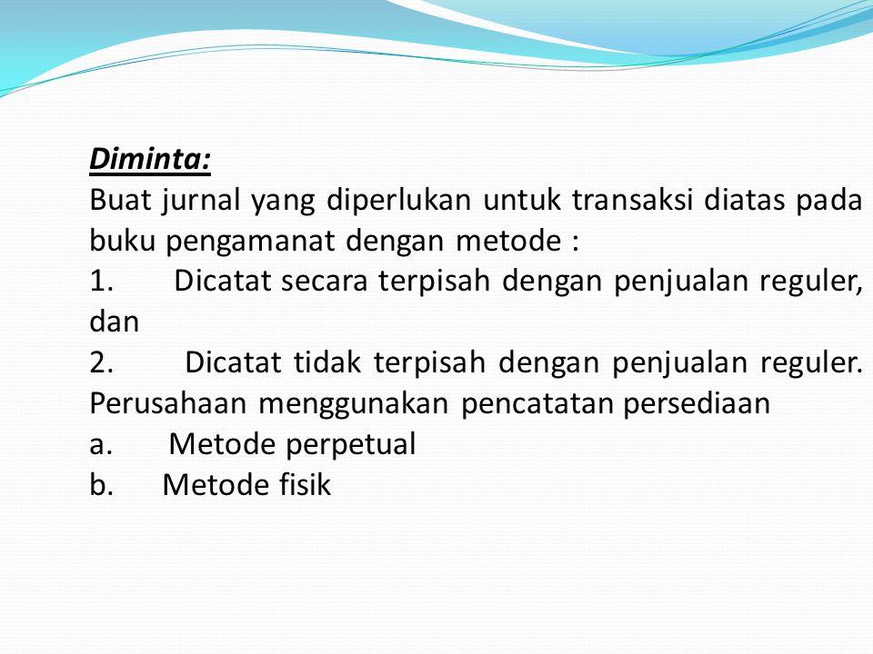 Diminta: Buat jurnal yang diperlukan untuk transaksi diatas pada buku pengamanat dengan metode :