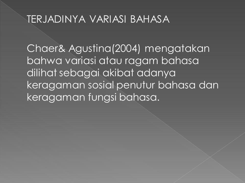 TERJADINYA VARIASI BAHASA Chaer& Agustina(2004) mengatakan bahwa variasi atau ragam bahasa dilihat sebagai akibat adanya keragaman sosial penutur bahasa dan keragaman fungsi bahasa.